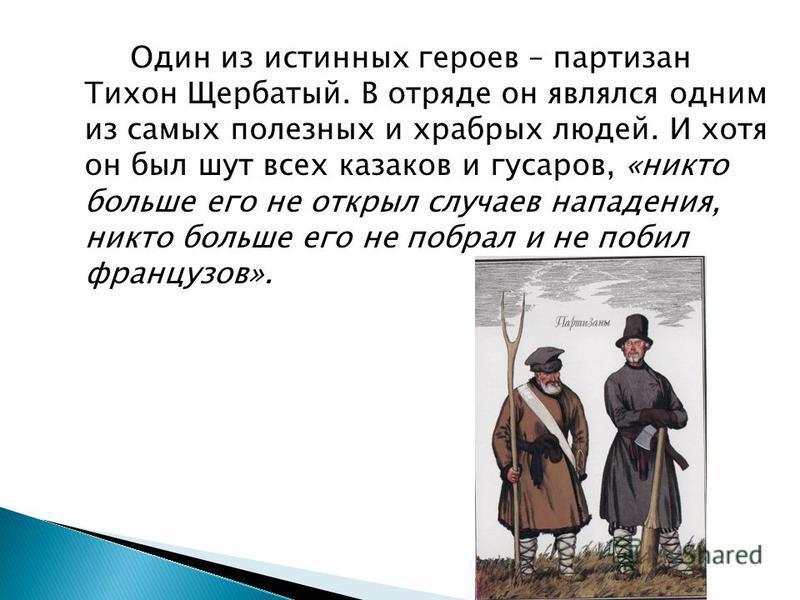 Один из истинных героев – партизан Тихон Щербатый. В отряде он являлся одним из самых полезных и храбрых людей. И хотя он был шут всех казаков и гусаров, «никто больше его не открыл случаев нападения, никто больше его не побрал и не побил французов».