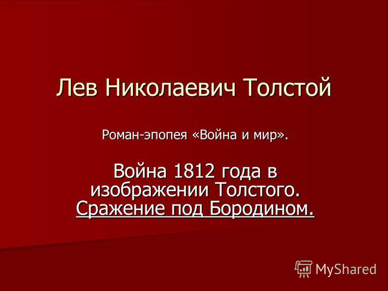 Лев Николаевич Толстой Роман-эпопея «Война и мир». Война 1812 года в изображении Толстого. Сражение под Бородином.