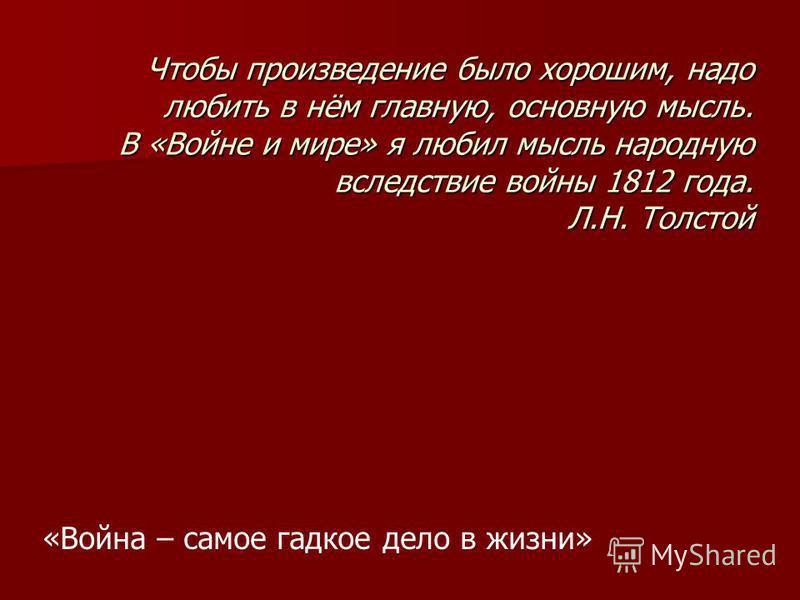 Чтобы произведение было хорошим, надо любить в нём главную, основную мысль. В «Войне и мире» я любил мысль народную вследствие войны 1812 года. Л.Н. Толстой «Война – самое гадкое дело в жизни»