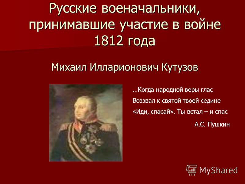 Русские военачальники, принимавшие участие в войне 1812 года Михаил Илларионович Кутузов …Когда народной веры глас Воззвал к святой твоей седине «Иди, спасай». Ты встал – и спас А.С. Пушкин