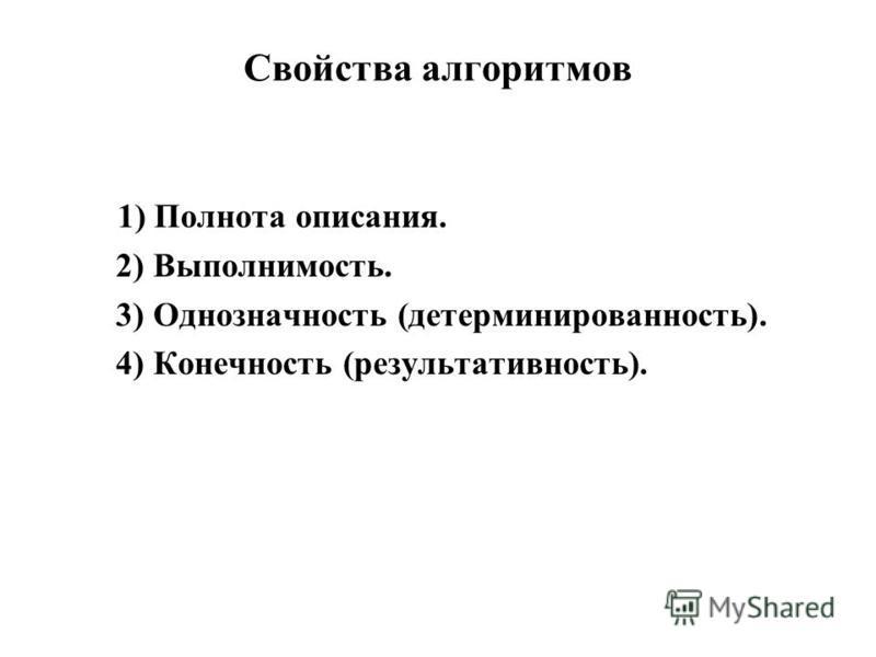 Свойства алгоритмов 1) Полнота описания. 2) Выполнимость. 3) Однозначность (детерминированность). 4) Конечность (результативность).