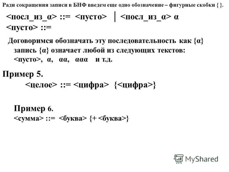 Ради сокращения записи в БНФ введем еще одно обозначение – фигурные скобки { }. ::= α ::= Договоримся обозначать эту последовательность как {α} запись {α} означает любой из следующих текстов:, α, αα, ααα и т.д. Пример 5. ::= { } Пример 6. ::= {+ }