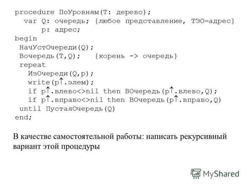 procedure По Уровням(T: дерево); var Q: очередь; {любое представление, ТЭО=адрес} p: адрес; begin Нач УстОчереди(Q); Вочередь(T,Q); {корень -> очередь} repeat Из Очереди(Q,p); write(p.элем); if p.влево<>nil then ВОчередь(p.влево,Q); if p.вправо<>nil
