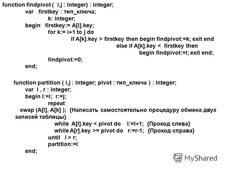 function findpivot ( i,j : integer) : integer; var firstkey : тип_ключа; k: integer; begin firstkey:= A[i].key; for k:= i+1 to j do if A[k].key > firstkey then begin findpivot:=k; exit end else if A[k].key < firstkey then begin findpivot:=i; exit end