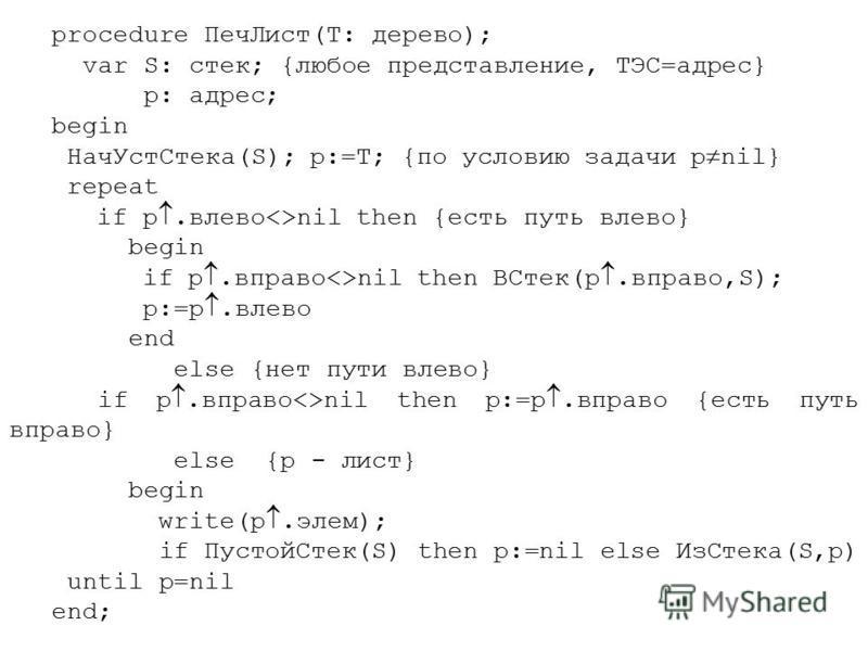 procedure Печ Лист(T: дерево); var S: стек; {любое представление, ТЭС=адрес} p: адрес; begin Нач УстСтека(S); p:=T; {по условию задачи p nil} repeat if p.влево<>nil then {есть путь влево} begin if p.вправо<>nil then ВСтек(p.вправо,S); p:=p.влево end