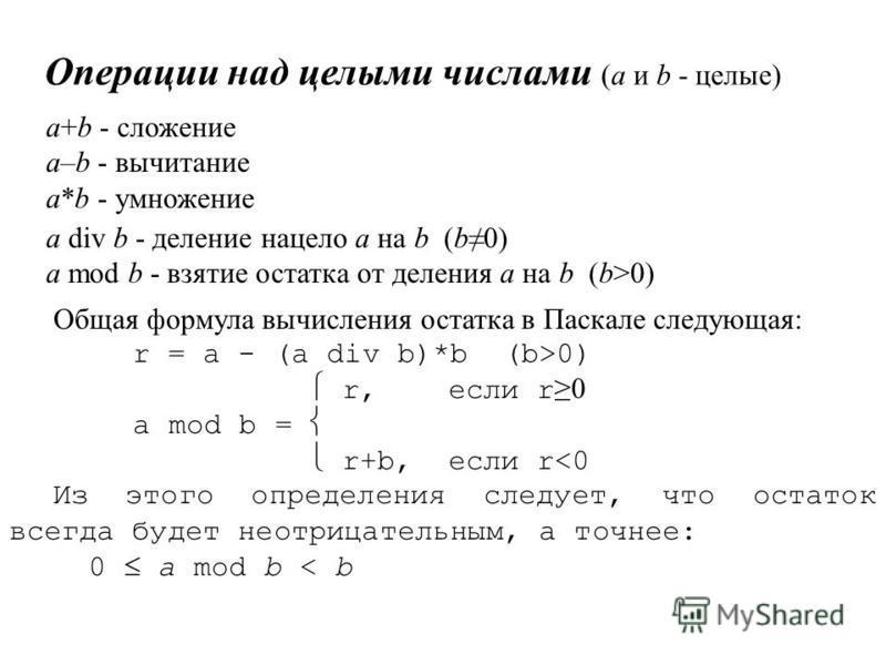 Операции над целыми числами (а и b - целые) а+b - сложение а–b - вычитание а*b - умножение a div b - деление нацело a на b (b0) a mod b - взятие остатка от деления а на b (b>0) Общая формула вычисления остатка в Паскале следующая: r = a - (a div b)*b