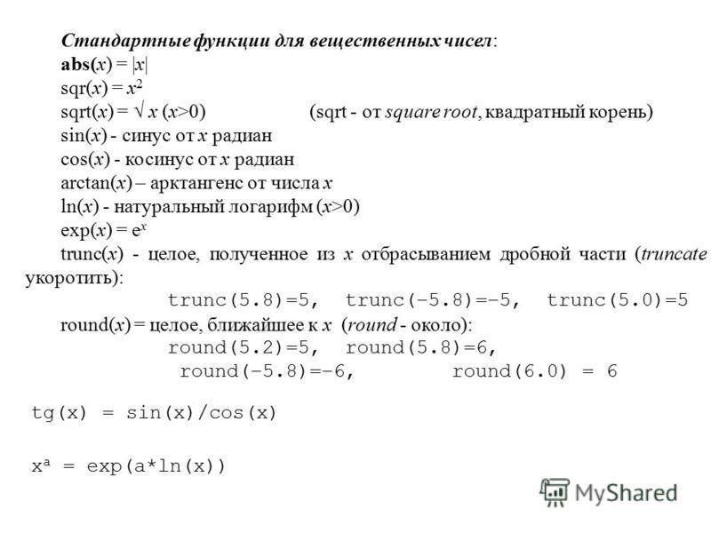 Стандартные функции для вещественных чисел: abs(x) = |x| sqr(x) = x 2 sqrt(x) = x (x>0)(sqrt - от square root, квадратный корень) sin(x) - синус от x радиан cos(x) - косинус от x радиан arctan(x) – арктангенс от числа x ln(x) - натуральный логарифм (