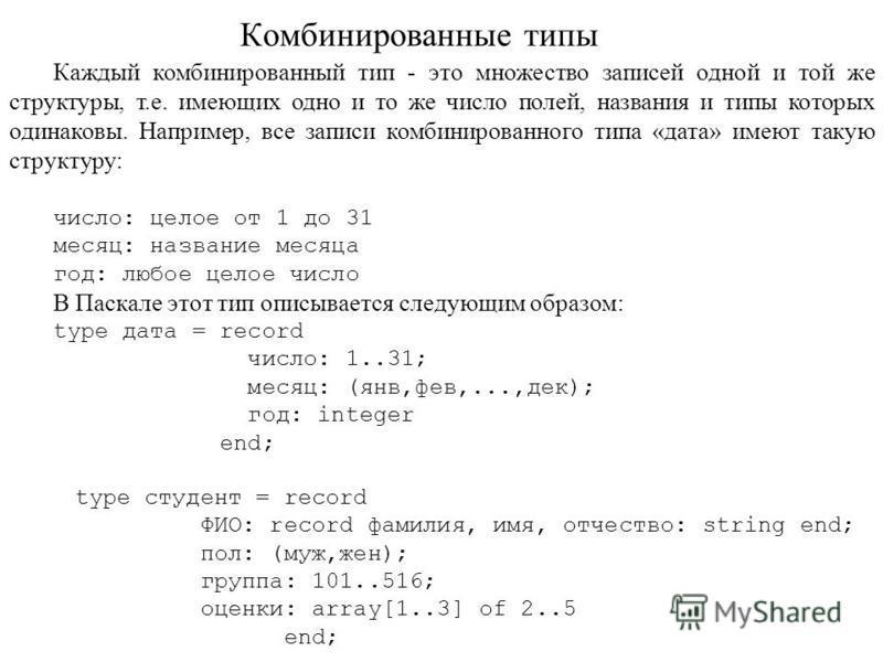Каждый комбинированный тип - это множество записей одной и той же структуры, т.е. имеющих одно и то же число полей, названия и типы которых одинаковы. Например, все записи комбинированного типа «дата» имеют такую структуру: число: целое от 1 до 31 ме