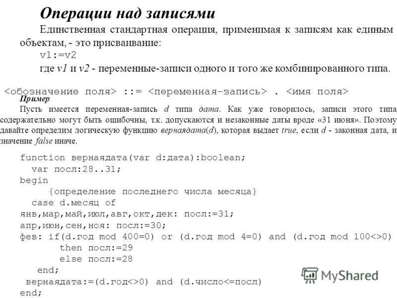 Операции над записями Единственная стандартная операция, применимая к записям как единым объектам, - это присваивание: v1:=v2 где v1 и v2 - переменные-записи одного и того же комбинированного типа. ::=. Пример Пусть имеется переменная-запись d типа д