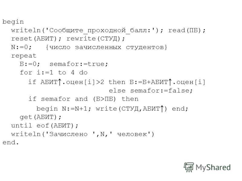 begin writeln('Сообщите_проходной_балл:'); read(ПБ); reset(АБИТ); rewrite(СТУД); N:=0; {число зачисленных студентов} repeat Б:=0; semafor:=true; for i:=1 to 4 do if АБИТ.оцен[i]>2 then Б:=Б+АБИТ.оцен[i] else semafor:=false; if semafor and (Б>ПБ) then