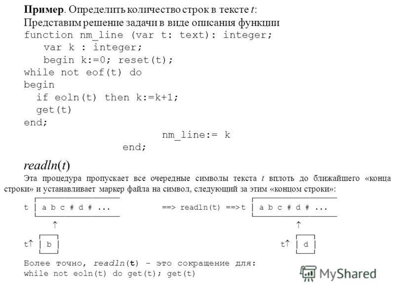 Пример. Определить количество строк в тексте t: Представим решение задачи в виде описания функции function nm_line (var t: text): integer; var k : integer; begin k:=0; reset(t); while not eof(t) do begin if eoln(t) then k:=k+1; get(t) end; nm_line:=