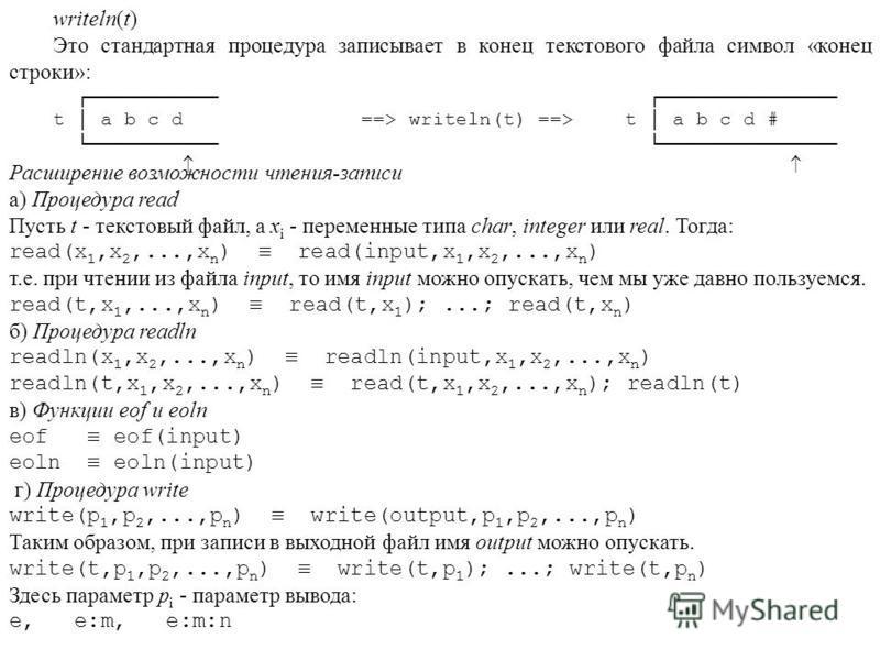 writeln(t) Это стандартная процедура записывает в конец текстового файла символ «конец строки»: t a b c d ==> writeln(t) ==>t a b c d # Расширение возможности чтения-записи а) Процедура read Пусть t - текстовый файл, а х i - переменные типа char, int