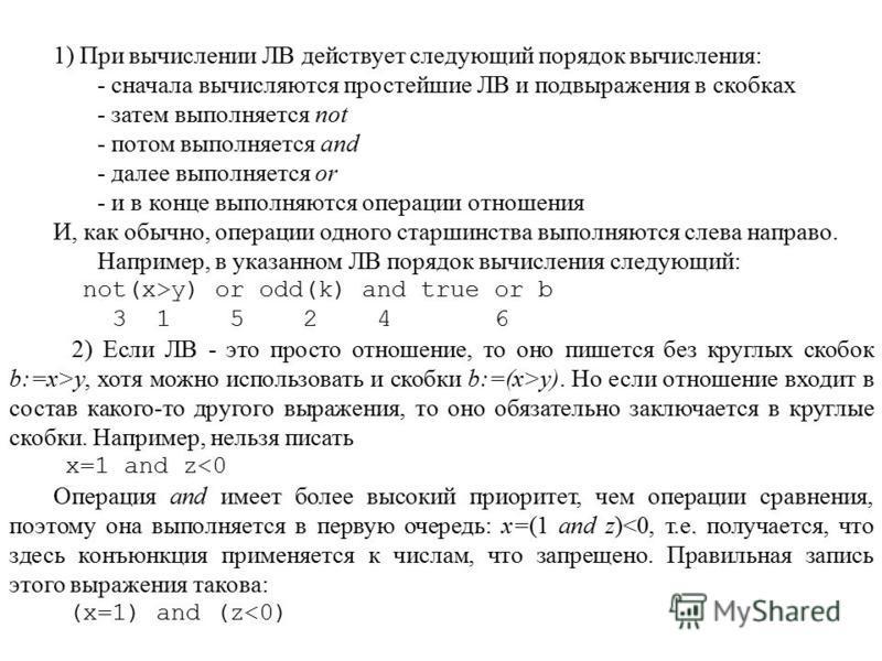 1) При вычислении ЛВ действует следующий порядок вычисления: - сначала вычисляются простейшие ЛВ и подвиражения в скобках - затем выполняется not - потом выполняется and - далее выполняется or - и в конце выполняются операции отношения И, как обычно,