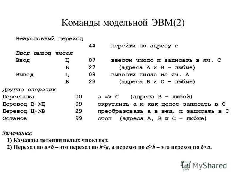 Команды модельной ЭВМ(2) Безусловный переход 44 перейти по адресу с Ввод-вывод чисел Ввод Ц07 ввести число и записать в яч. С В27 (адреса А и В – любые) Вывод Ц08 вывести число из яч. А В28 (адреса В и С – любые) Другие операции Пересылка 00 а => С (