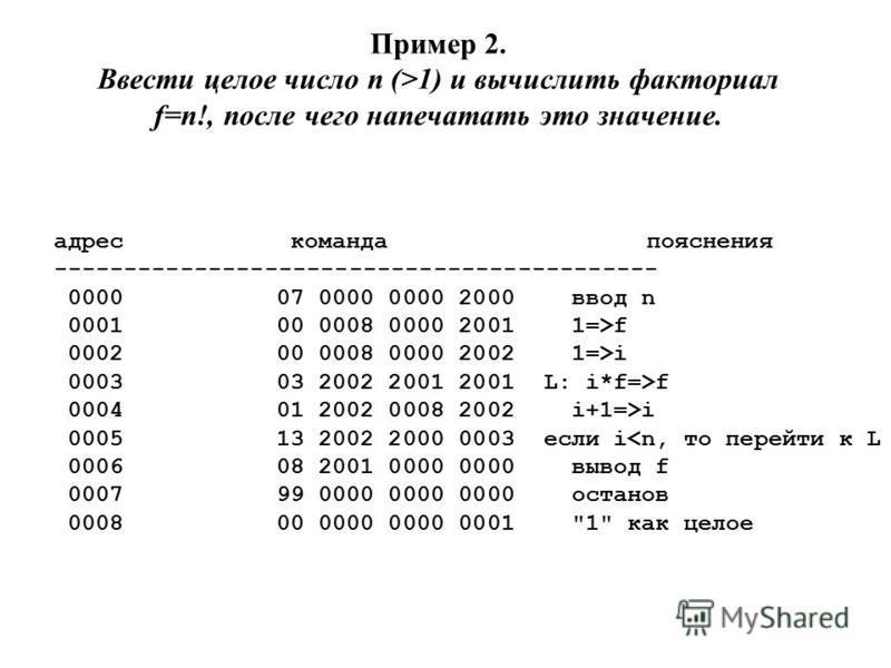 Пример 2. Ввести целое число n (>1) и вычислить факториал f=n!, после чего напечатать это значение. адрес команда пояснения ------------------------------------------- 000007 0000 0000 2000 ввод n 000100 0008 0000 2001 1=>f 000200 0008 0000 2002 1=>i