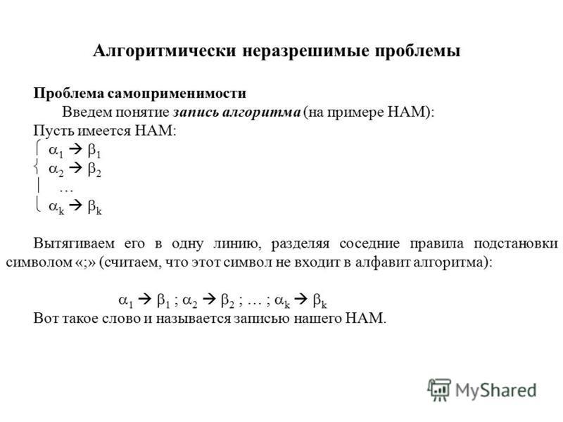 Алгоритмически неразрешимые проблемы Проблема само применимости Введем понятие запись алгоритма (на примере НАМ): Пусть имеется НАМ: 1 1 2 2 … k k Вытягиваем его в одну линию, разделяя соседние правила подстановки символом «;» (считаем, что этот симв