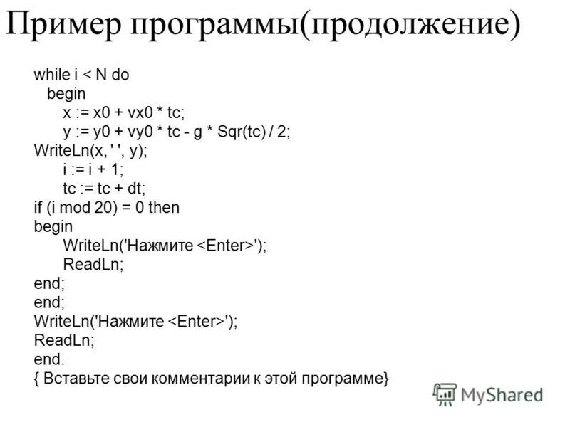 while i < N do begin x := x0 + vx0 * tc; y := y0 + vy0 * tc - g * Sqr(tc) / 2; WriteLn(x, ' ', y); i := i + 1; tc := tc + dt; if (i mod 20) = 0 then begin WriteLn('Нажмите '); ReadLn; end; WriteLn('Нажмите '); ReadLn; end. { Вставьте свои комментарии