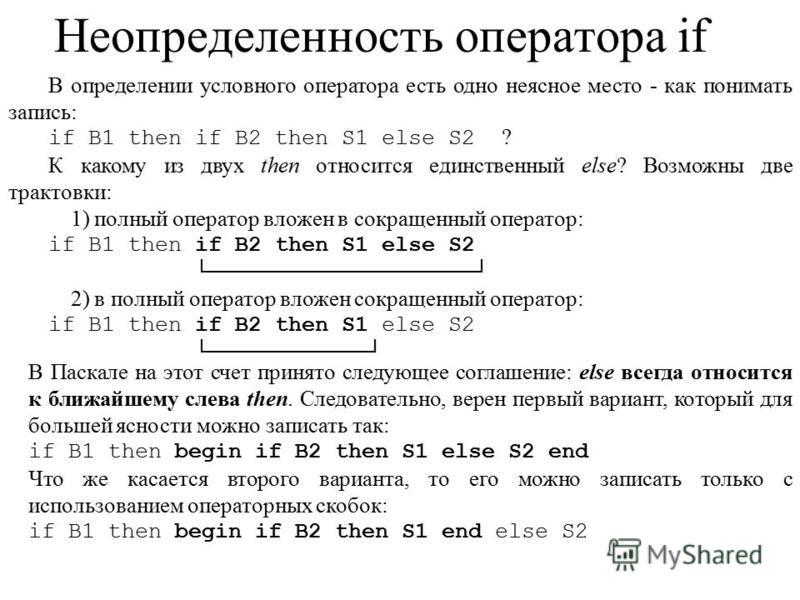 Неопределенность оператора if В определении условного оператора есть одно неясное место - как понимать запись: if B1 then if B2 then S1 else S2 ? К какому из двух then относится единственный else? Возможны две трактовки: 1) полный оператор вложен в с