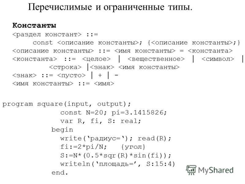 Перечислимые и ограниченные типы. Константы ::= const ; { ;} ::= = ::= ::= + - ::= program square(input, output); const N=20; pi=3.1415826; var R, fi, S: real; begin write(радиус=); read(R); fi:=2*pi/N; {угол} S:=N*(0.5*sqr(R)*sin(fi)); writeln(площа