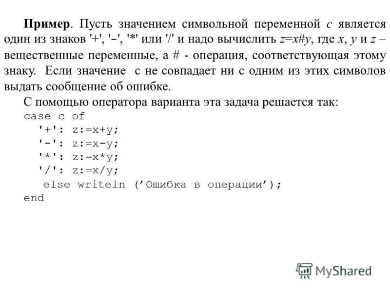 Пример. Пусть значением символьной переменной c является один из знаков '+', ' - ', '*' или '/' и надо вычислить z=x#y, где x, y и z – вещественные переменные, а # - операция, соответствующая этому знаку. Если значение с не совпадает ни с одним из эт