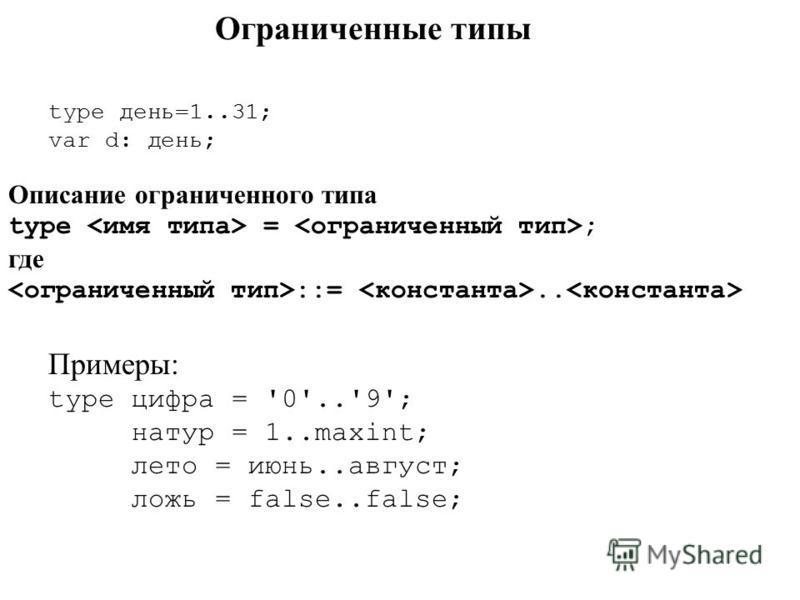 Ограниченные типы type день=1..31; var d: день; Описание ограниченного типа type = ; где ::=.. Примеры: type цифра = '0'..'9'; натур = 1..maxint; лето = июнььь..август; ложь = false..false;