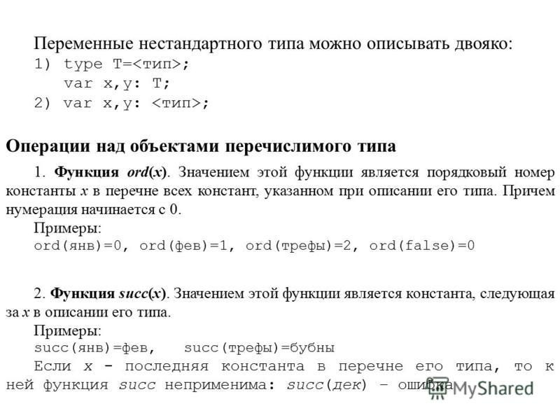 Переменные нестандартного типа можно описывать двояко: 1) type T= ; var x,y: T; 2) var x,y: ; Операции над объектами перечислимого типа 1. Функция ord(x). Значением этой функции является порядковый номер константы х в перечне всех констант, указанном
