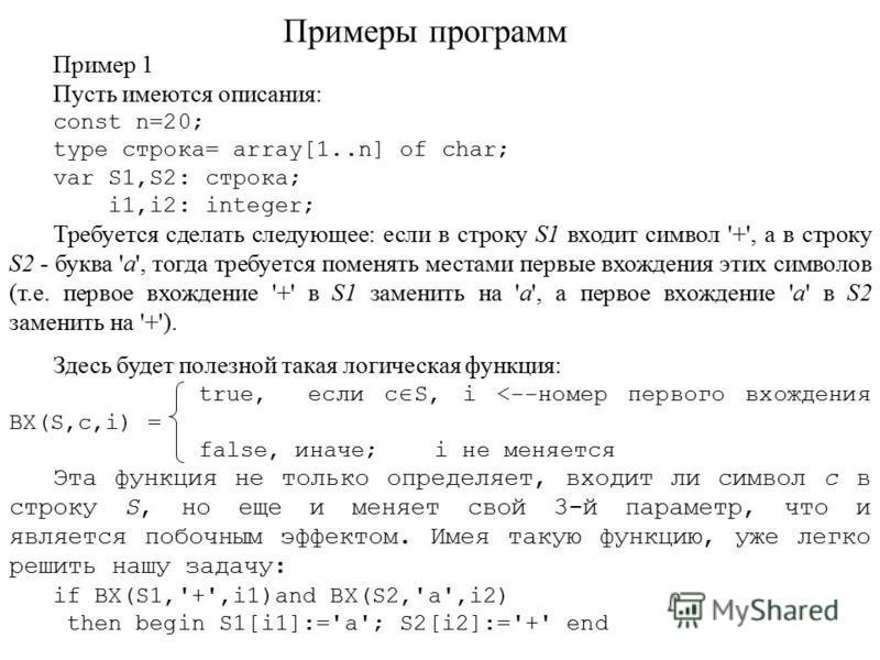 Примеры программ Пример 1 Пусть имеются описания: const n=20; type строка= array[1..n] of char; var S1,S2: строка; i1,i2: integer; Требуется сделать следующее: если в строку S1 входит символ '+', а в строку S2 - буква 'a', тогда требуется поменять ме