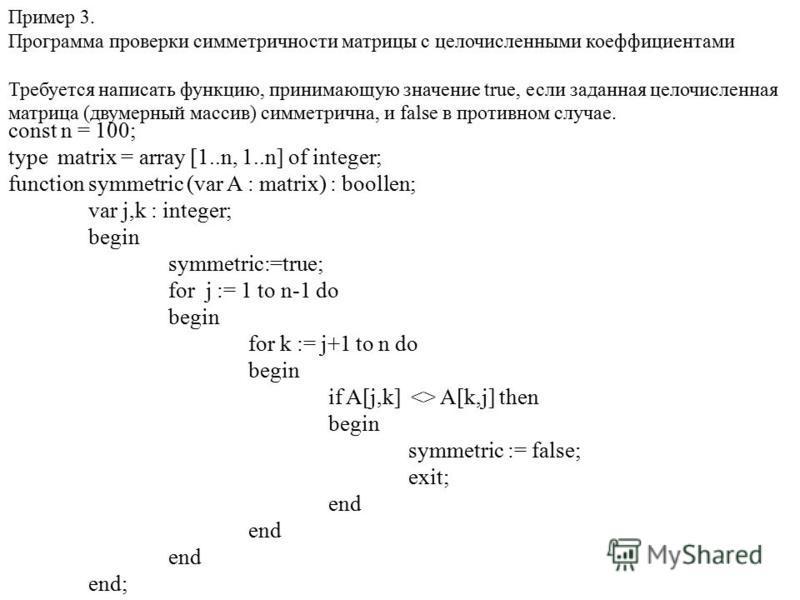 Пример 3. Программа проверки симметричности матрицы с целочисленными коэффициентами Требуется написать функцию, принимающую значение true, если заданная целочисленная матрица (двумерный массив) симметрична, и false в противном случае. const n = 100;
