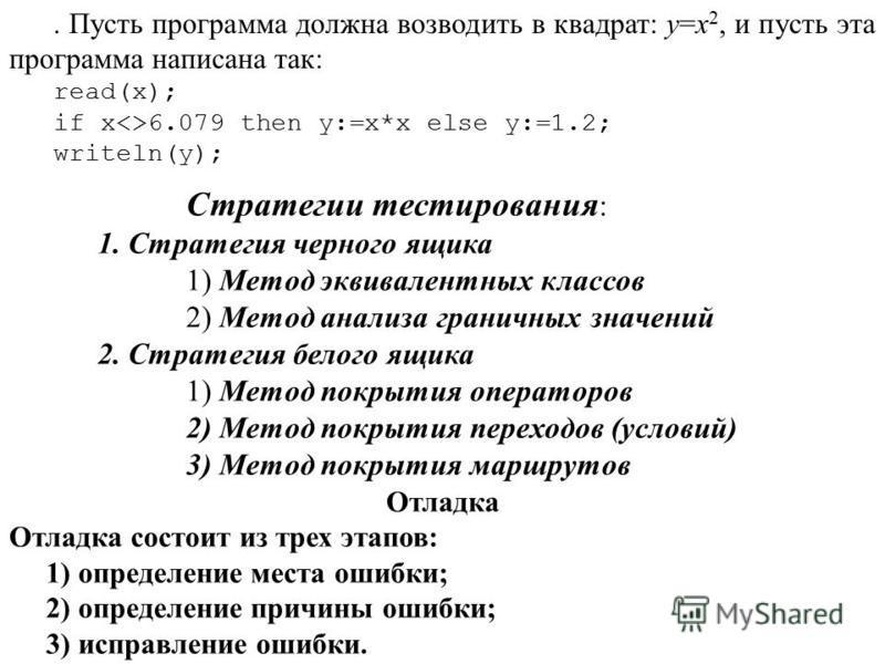 . Пусть программа должна возводить в квадрат: y=x 2, и пусть эта программа написана так: read(x); if x<>6.079 then y:=x*x else y:=1.2; writeln(y); Стратегии тестирования : 1. Стратегия черного ящика 1) Метод эквивалентных классов 2) Метод анализа гра