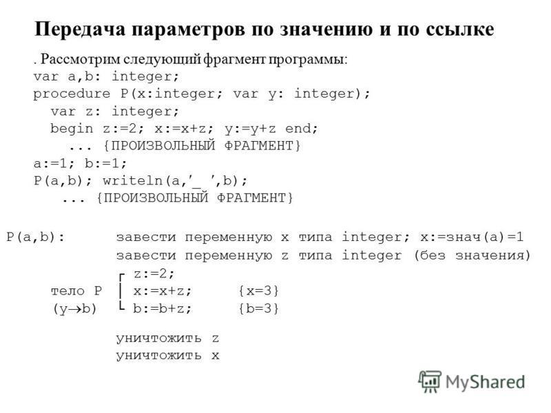 Передача параметров по значению и по ссылке. Рассмотрим следующий фрагмент программы: var a,b: integer; procedure P(x:integer; var y: integer); var z: integer; begin z:=2; x:=x+z; y:=y+z end;... {ПРОИЗВОЛЬНЫЙ ФРАГМЕНТ} a:=1; b:=1; P(a,b); writeln(a,