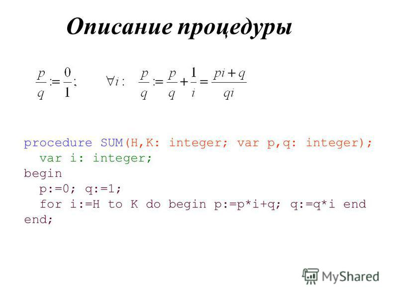 Описание процедуры procedure SUM(H,K: integer; var p,q: integer); var i: integer; begin p:=0; q:=1; for i:=H to K do begin p:=p*i+q; q:=q*i end end;