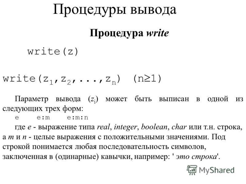 Процедуры вывода Процедура write write(z) write(z 1,z 2,...,z n ) (n 1) Параметр вывода (z i ) может быть выписан в одной из следующих трех форм: e e:m e:m:n где е - выражение типа real, integer, boolean, char или т.н. строка, а m и n - целые выражен