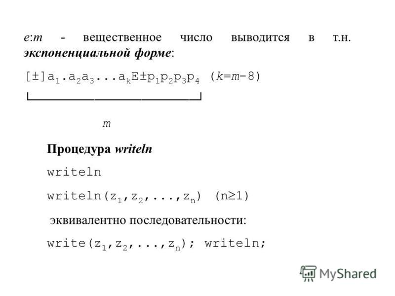 e:m - вещественное число выводится в т.н. экспоненциальной форме: [±]a 1. a 2 a 3...a k E±p 1 p 2 p 3 p 4 (k=m-8) m Процедура writeln writeln writeln(z 1,z 2,...,z n ) (n 1) эквивалентно последовательности: write(z 1,z 2,...,z n ); writeln;