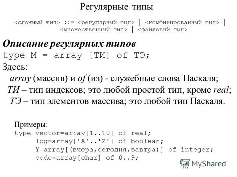Регулярные типы ::= Описание регулярных типов type M = array [ТИ] of ТЭ; Здесь: array (массив) и of (из) - служебные слова Паскаля; ТИ – тип индексов; это любой простой тип, кроме real; ТЭ – тип элементов массива; это любой тип Паскаля. Примеры: type