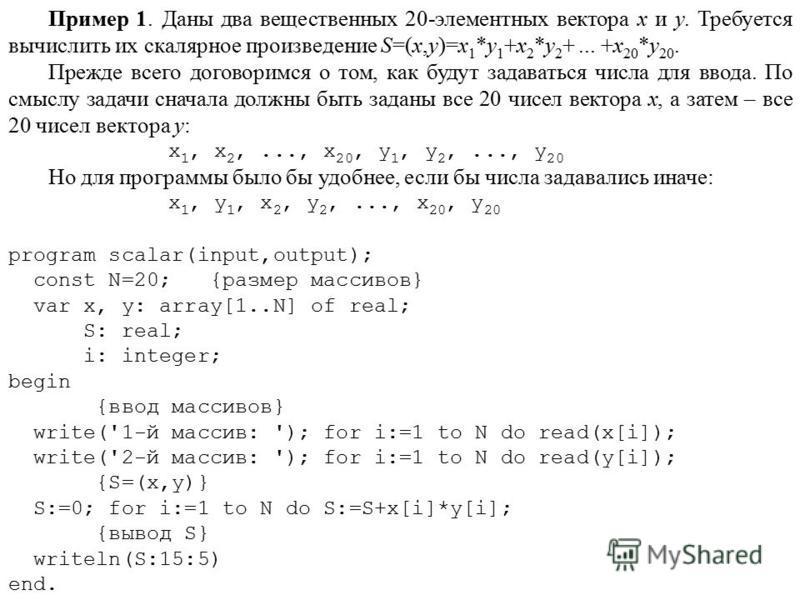 Пример 1. Даны два вещественных 20-элементных вектора x и y. Требуется вычислить их скалярное произведение S=(x,y)=x 1 *y 1 +x 2 *y 2 +... +x 20 *y 20. Прежде всего договоримся о том, как будут задаваться числа для ввода. По смыслу задачи сначала дол
