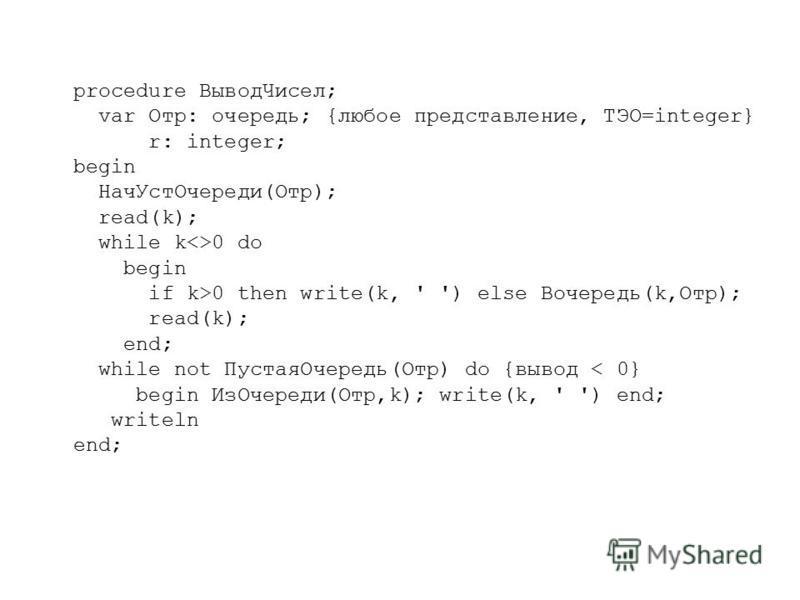 procedure Вывод Чисел; var Отр: очередь; {любое представление, ТЭО=integer} r: integer; begin Нач УстОчереди(Отр); read(k); while k<>0 do begin if k>0 then write(k, ' ') else Вочередь(k,Отр); read(k); end; while not Пустая Очередь(Отр) do {вывод < 0}