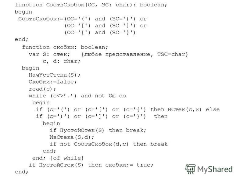 function Соотв Скобок(ОС, ЗС: char): boolean; begin Соотв Скобок:=(ОС='(') and (ЗС=')') or (ОС='[') and (ЗС=']') or (ОС='{') and (ЗС='}') end; function скобки: boolean; var S: стек; {любое представление, ТЭС=char} c, d: char; begin Нач УстСтека(S); С