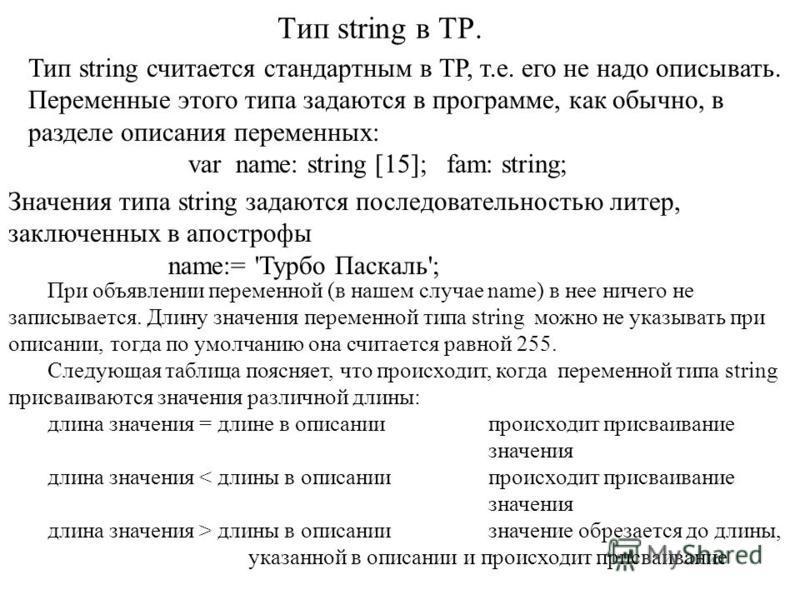 Тип string в ТР. Тип string считается стандартным в ТР, т.е. его не надо описывать. Переменные этого типа задаются в программе, как обычно, в разделе описания переменных: var name: string [15]; fam: string; Значения типа string задаются последователь
