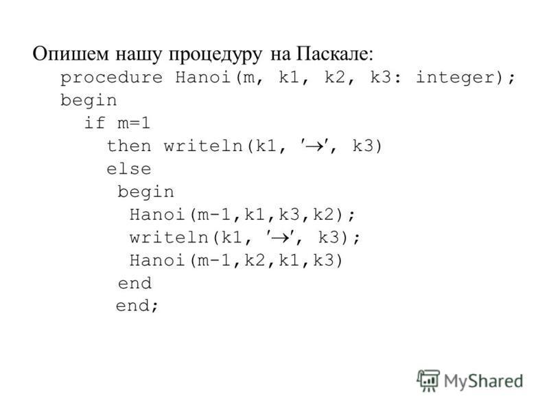 Опишем нашу процедуру на Паскале: procedure Hanoi(m, k1, k2, k3: integer); begin if m=1 then writeln(k1,, k3) else begin Hanoi(m-1,k1,k3,k2); writeln(k1,, k3); Hanoi(m-1,k2,k1,k3) end end;
