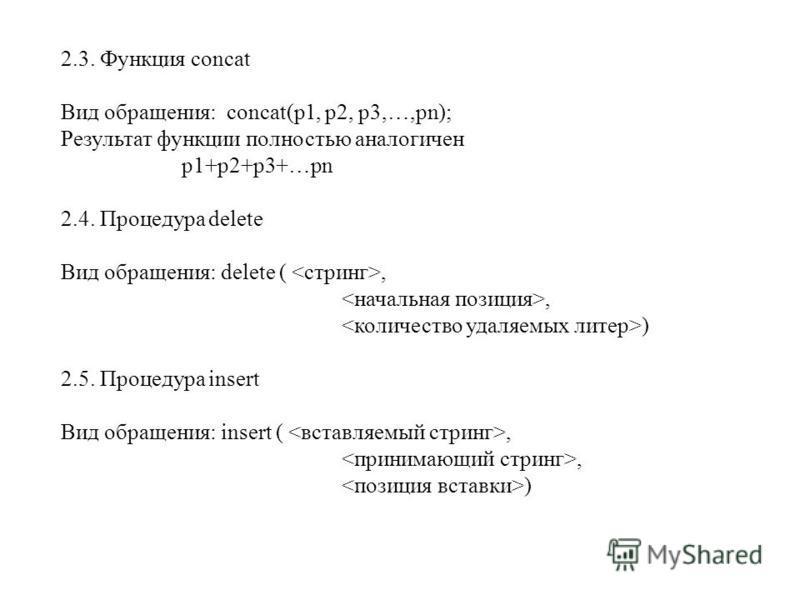 2.3. Функция concat Вид обращения: concat(p1, p2, p3,…,pn); Результат функции полностью аналогичен p1+p2+p3+…pn 2.4. Процедура delete Вид обращения: delete (,, ) 2.5. Процедура insert Вид обращения: insert (,, )