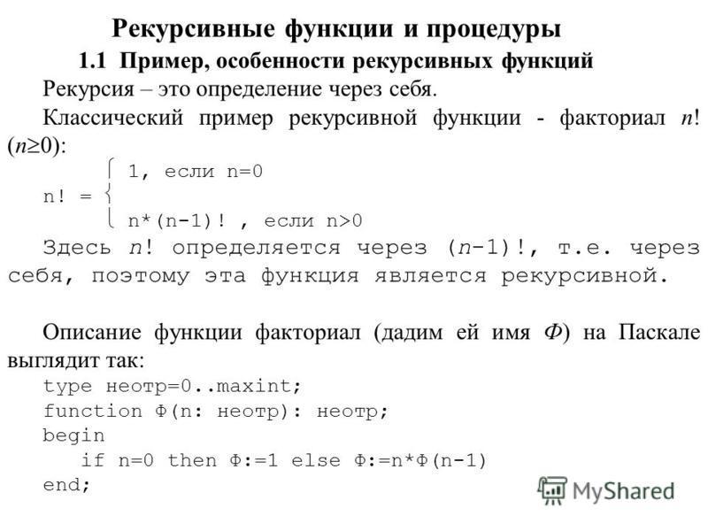 Рекурсивные функции и процедуры 1.1 Пример, особенности рекурсивных функций Рекурсия – это определение через себя. Классический пример рекурсивной функции - факториал n! (n 0): 1, если n=0 n! = n*(n-1)!, если n>0 Здесь n! определяется через (n-1)!, т