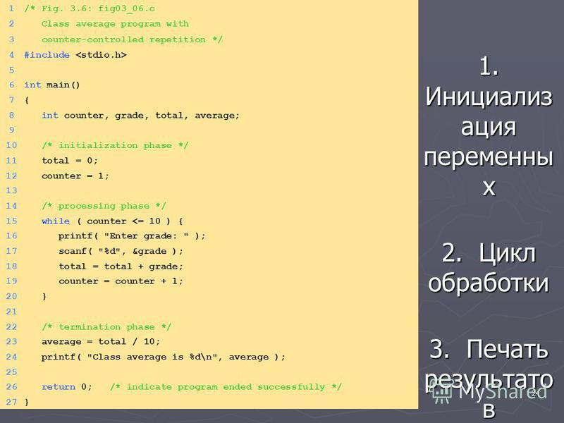 24 1. Инициализ ация переменны х 2. Цикл обработки 3. Печать результато в 1/* Fig. 3.6: fig03_06. c 2 Class average program with 3 counter-controlled repetition */ 4#include 5 6int main() 7{7{ 8 int counter, grade, total, average; 9 10 /* initializat