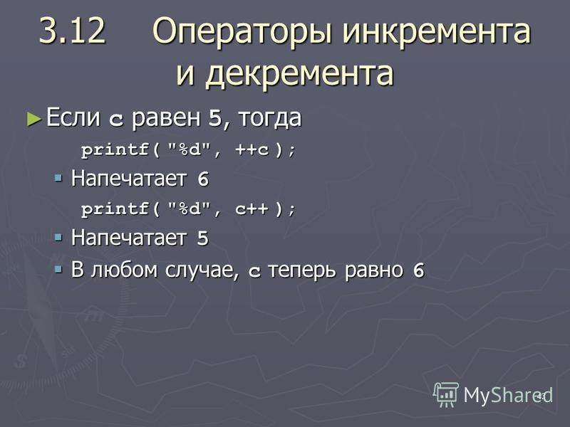 43 3.12Операторы инкремента и декремента Если c равен 5, тогда Если c равен 5, тогда printf( %d, ++c ); Напечатает 6 Напечатает 6 printf( %d, c++ ); Напечатает 5 Напечатает 5 В любом случае, c теперь равно 6 В любом случае, c теперь равно 6