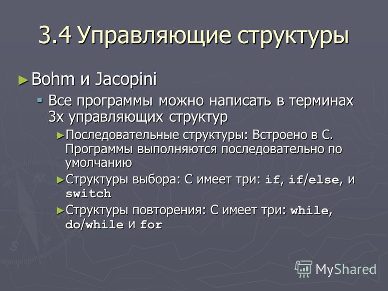 7 3.4Управляющие структуры Bohm и Jacopini Bohm и Jacopini Все программы можно написать в терминах 3 х управляющих структур Все программы можно написать в терминах 3 х управляющих структур Последовательные структуры: Встроено в C. Программы выполняют
