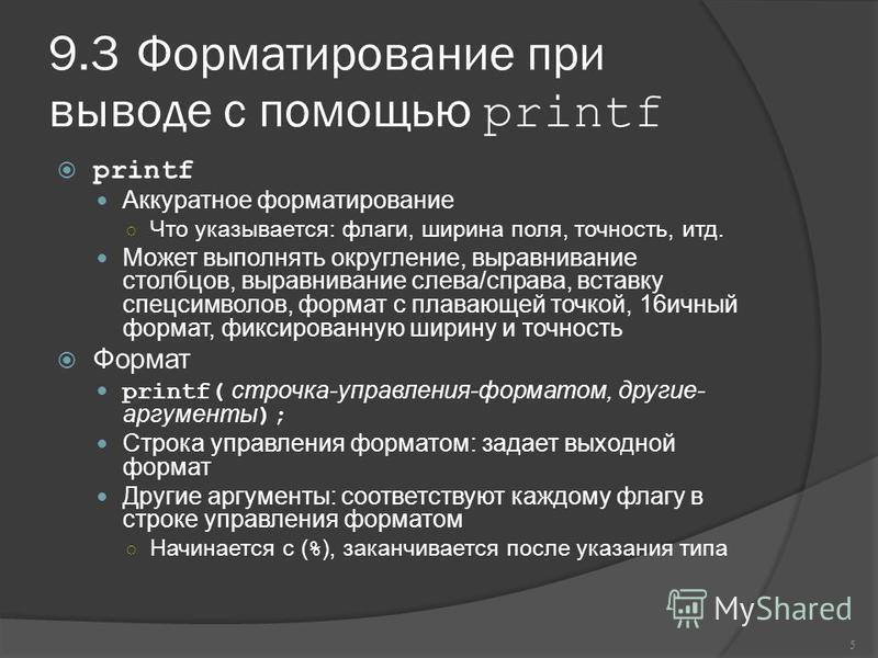 9.3Форматирование при выводе с помощью printf printf Аккуратное форматирование Что указывается: флаги, ширина поля, точность, итд. Может выполнять округление, выравнивание столбцов, выравнивание слева/справа, вставку спецсимволов, формат с плавающей