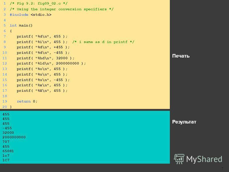 Печать Результат 7 1/* Fig 9.2: fig09_02. c */ 2/* Using the integer conversion specifiers */ 3#include 4 5int main() 6{6{ 7 printf(