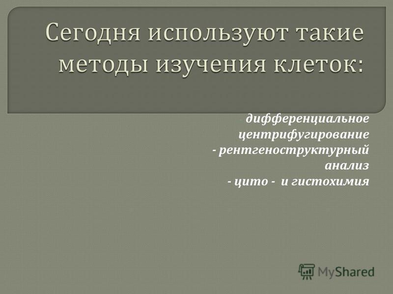 - дифференциальное центрифугирование - рентгеноструктурный анализ - цито - и гистохимия