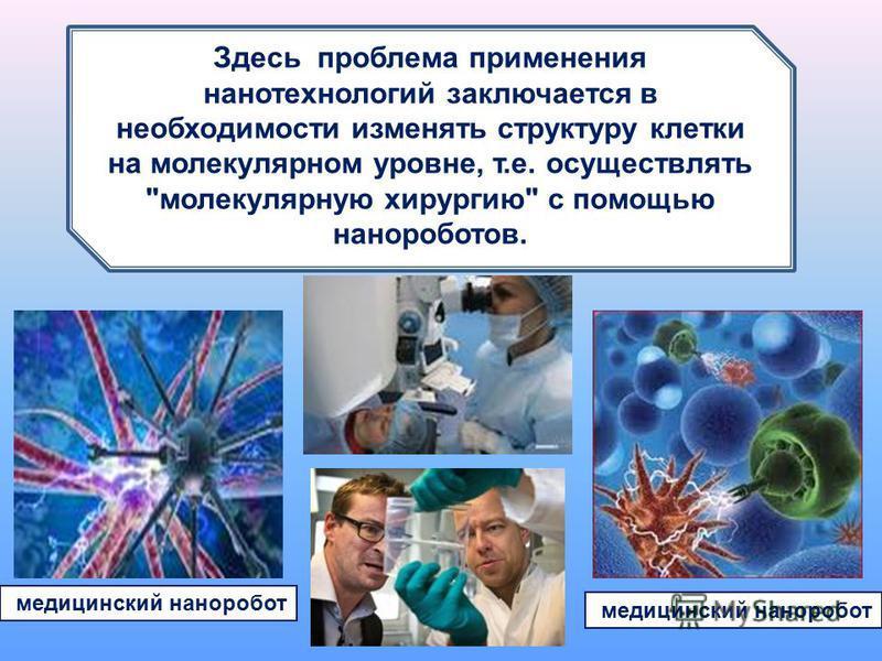 1 нм.... Здесь проблема применения нанотехнологиий заключается в необходимости изменять структуру клетки на молекулярном уровне, т.е. осуществлять молекулярную хирургию с помощью нанороботов. медицинский наноробот