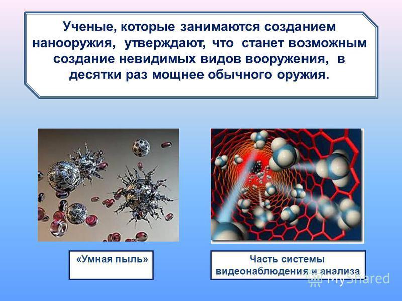 1 нм.... Ученые, которые занимаются созданием нано оружия, утверждают, что станет возможным создание невидимых видов вооружения, в десятки раз мощнее обычного оружия. «Умная пыль» Часть системы видеонаблюдения и анализа