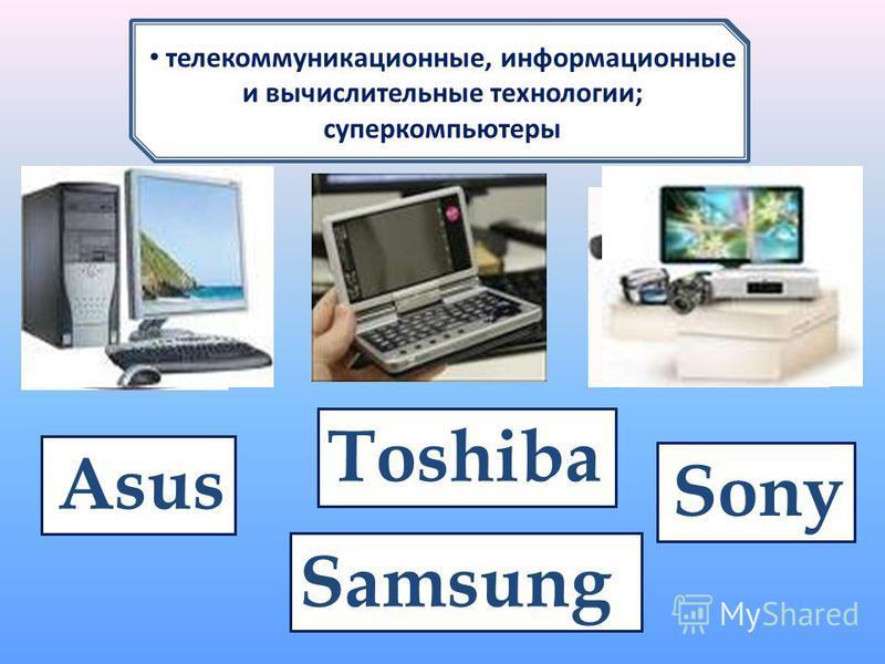 1 нм.... видеотехника плоские экраны, мониторы, видеопроекторы 1 нм.... телекоммуникационные, информационные и вычислительные технологии; суперкомпьютеры Samsung Sony Toshiba Asus